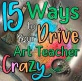 15 Ways to Drive Your Art Teacher Crazy
